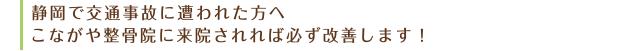 静岡で交通事故に遭われた方へ。こながや整骨院に来院されれば必ず完治します!